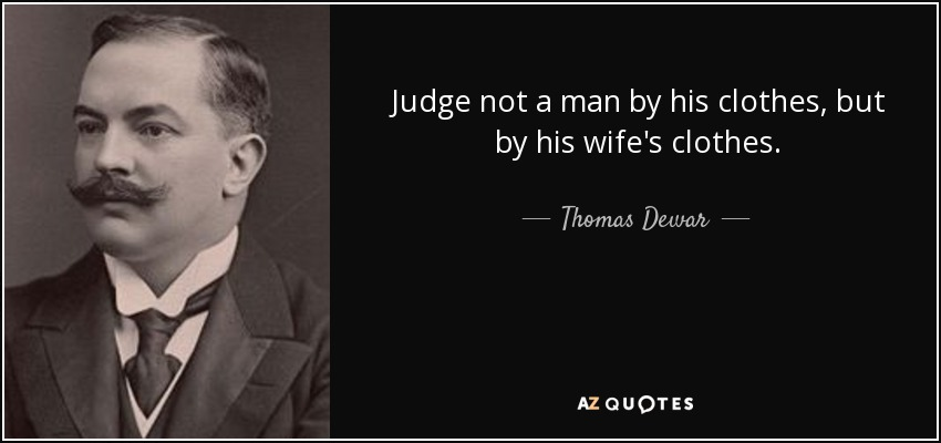 Judge not a man by his clothes, but by his wife's clothes. - Thomas Dewar, 1st Baron Dewar