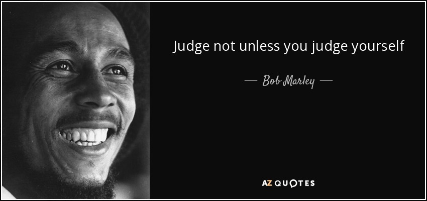 Judge not unless you judge yourself - Bob Marley
