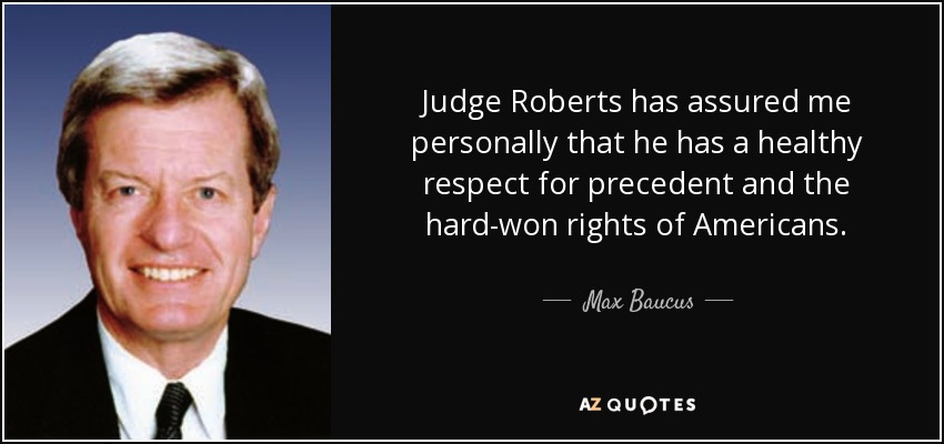 Judge Roberts has assured me personally that he has a healthy respect for precedent and the hard-won rights of Americans. - Max Baucus