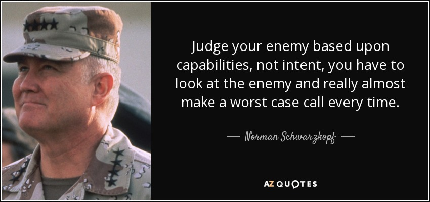 Judge your enemy based upon capabilities, not intent, you have to look at the enemy and really almost make a worst case call every time. - Norman Schwarzkopf