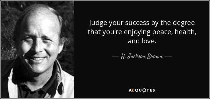 Judge your success by the degree that you're enjoying peace, health, and love. - H. Jackson Brown, Jr.
