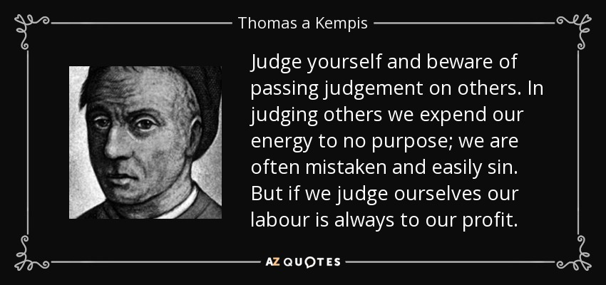Judge yourself and beware of passing judgement on others. In judging others we expend our energy to no purpose; we are often mistaken and easily sin. But if we judge ourselves our labour is always to our profit. - Thomas a Kempis