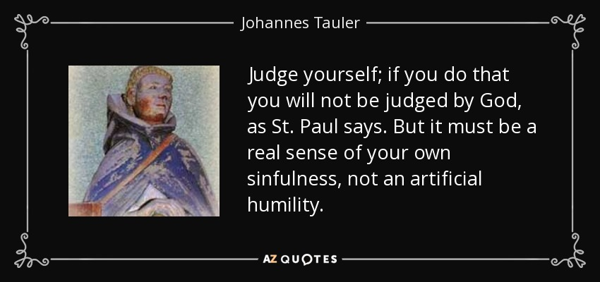 Judge yourself; if you do that you will not be judged by God, as St. Paul says. But it must be a real sense of your own sinfulness, not an artificial humility. - Johannes Tauler