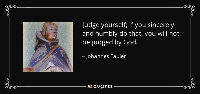 Judge yourself; if you sincerely and humbly do that, you will not be judged by God. - Johannes Tauler