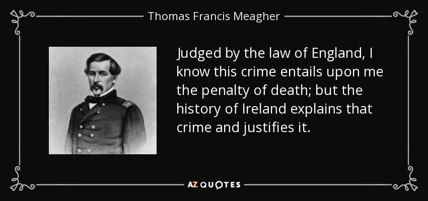Judged by the law of England, I know this crime entails upon me the penalty of death; but the history of Ireland explains that crime and justifies it. - Thomas Francis Meagher