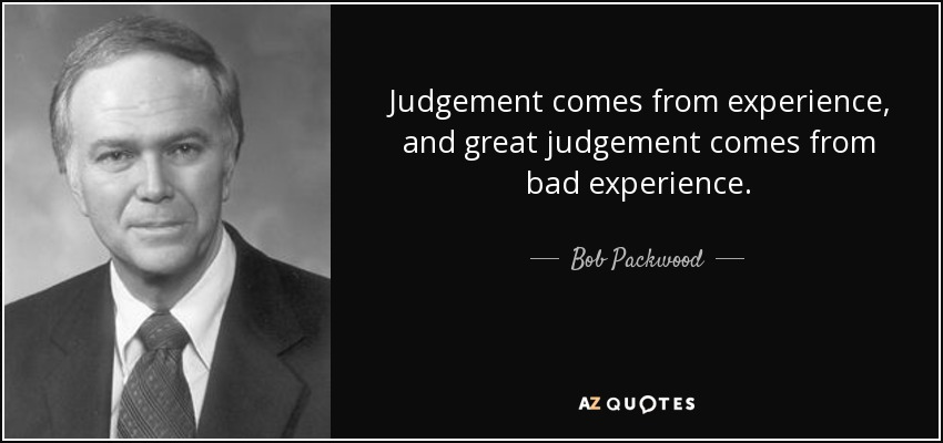 Judgement comes from experience, and great judgement comes from bad experience. - Bob Packwood