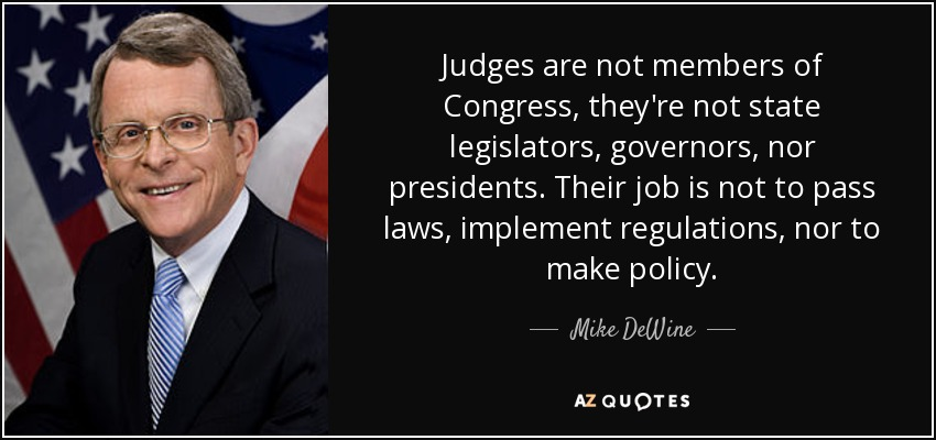 Judges are not members of Congress, they're not state legislators, governors, nor presidents. Their job is not to pass laws, implement regulations, nor to make policy. - Mike DeWine