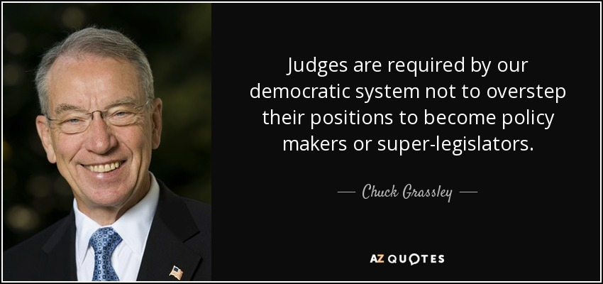 Judges are required by our democratic system not to overstep their positions to become policy makers or super-legislators. - Chuck Grassley