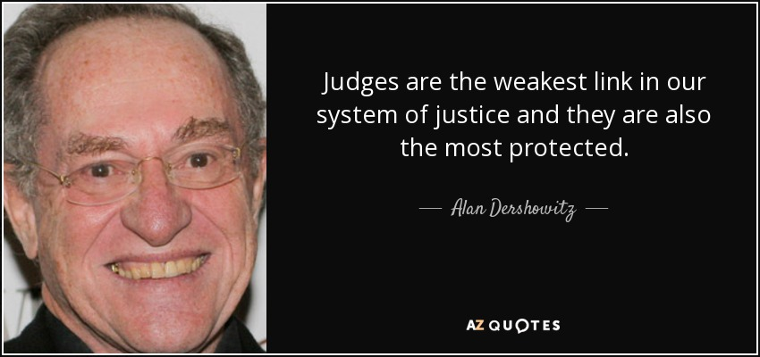 Judges are the weakest link in our system of justice and they are also the most protected. - Alan Dershowitz