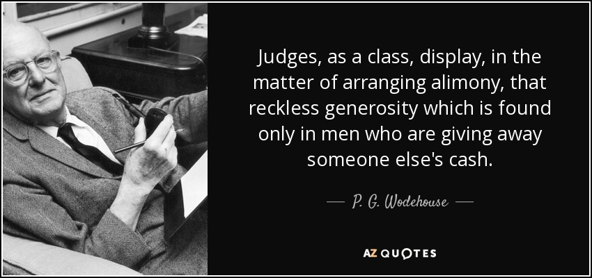 Judges, as a class, display, in the matter of arranging alimony, that reckless generosity which is found only in men who are giving away someone else's cash. - P. G. Wodehouse