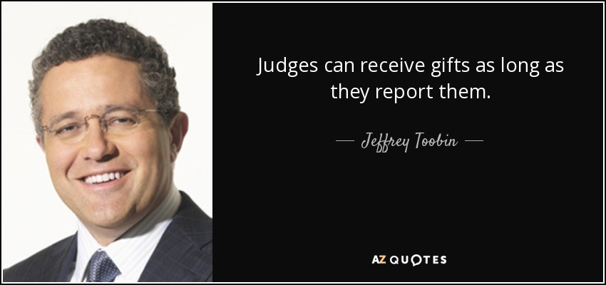 Judges can receive gifts as long as they report them. - Jeffrey Toobin