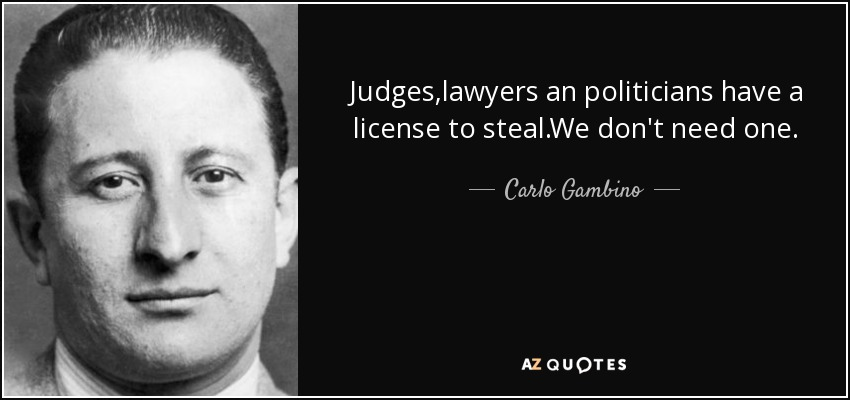 Judges,lawyers an politicians have a license to steal.We don't need one. - Carlo Gambino