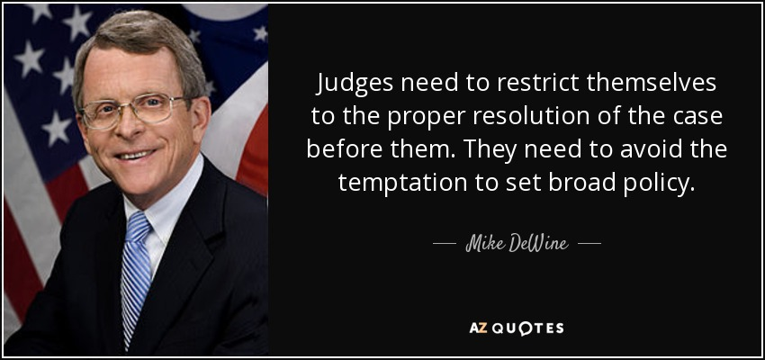 Judges need to restrict themselves to the proper resolution of the case before them. They need to avoid the temptation to set broad policy. - Mike DeWine