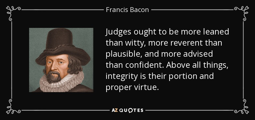 Judges ought to be more leaned than witty, more reverent than plausible, and more advised than confident. Above all things, integrity is their portion and proper virtue. - Francis Bacon