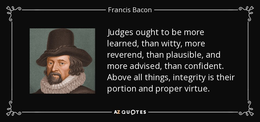 Judges ought to be more learned, than witty, more reverend, than plausible, and more advised, than confident. Above all things, integrity is their portion and proper virtue. - Francis Bacon