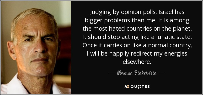 Judging by opinion polls, Israel has bigger problems than me. It is among the most hated countries on the planet. It should stop acting like a lunatic state. Once it carries on like a normal country, I will be happily redirect my energies elsewhere. - Norman Finkelstein