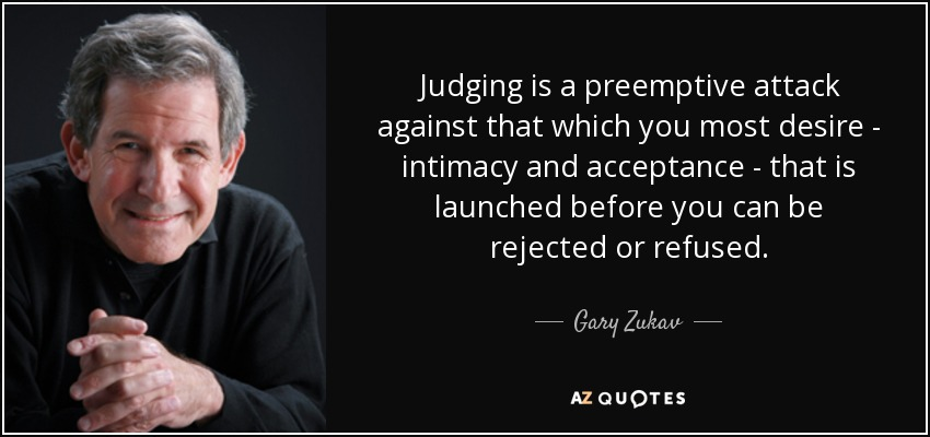 Judging is a preemptive attack against that which you most desire - intimacy and acceptance - that is launched before you can be rejected or refused. - Gary Zukav