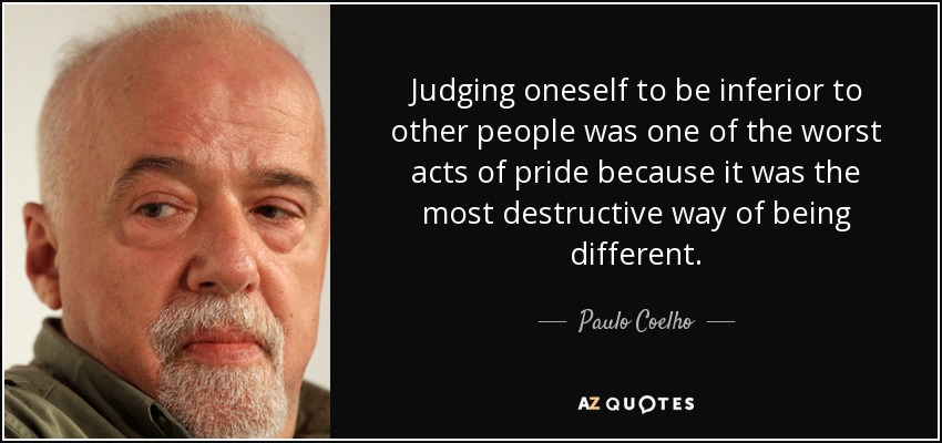 Judging oneself to be inferior to other people was one of the worst acts of pride because it was the most destructive way of being different. - Paulo Coelho