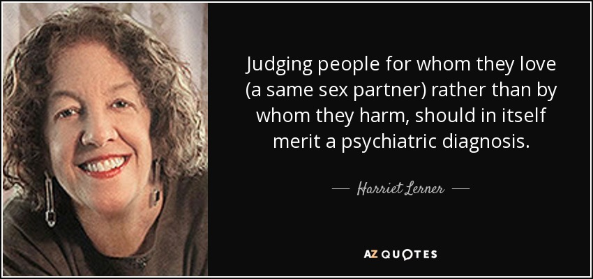 Judging people for whom they love (a same sex partner) rather than by whom they harm, should in itself merit a psychiatric diagnosis. - Harriet Lerner