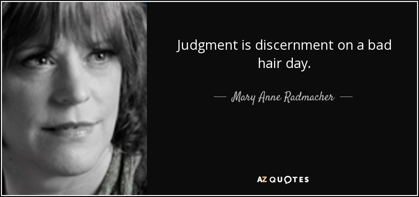 Judgment is discernment on a bad hair day. - Mary Anne Radmacher