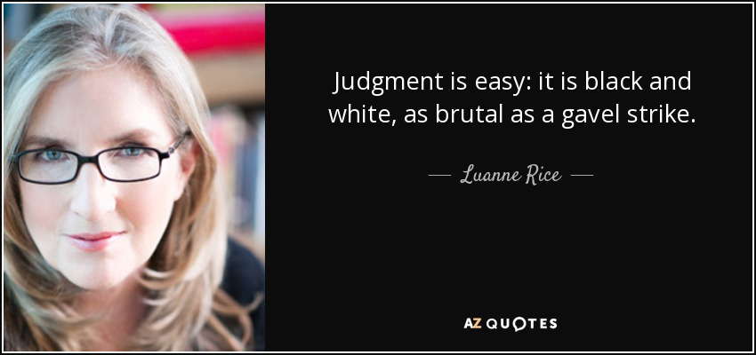 Judgment is easy: it is black and white, as brutal as a gavel strike. - Luanne Rice