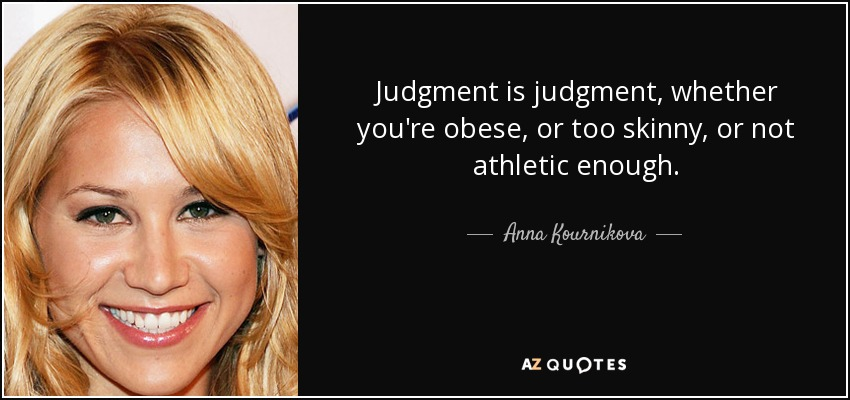 Judgment is judgment, whether you're obese, or too skinny, or not athletic enough. - Anna Kournikova