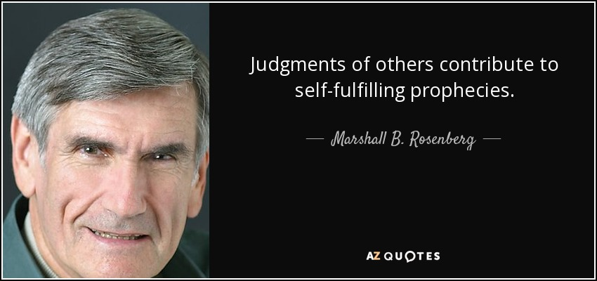 Judgments of others contribute to self-fulfilling prophecies. - Marshall B. Rosenberg