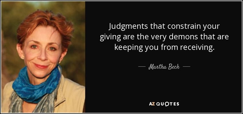 Judgments that constrain your giving are the very demons that are keeping you from receiving. - Martha Beck