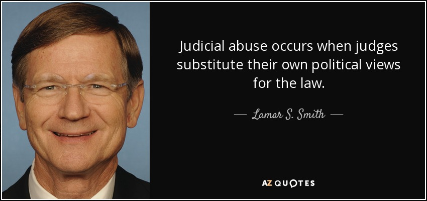Judicial abuse occurs when judges substitute their own political views for the law. - Lamar S. Smith