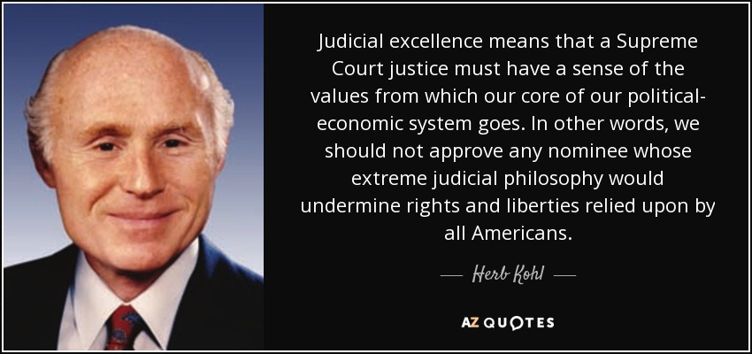 Judicial excellence means that a Supreme Court justice must have a sense of the values from which our core of our political- economic system goes. In other words, we should not approve any nominee whose extreme judicial philosophy would undermine rights and liberties relied upon by all Americans. - Herb Kohl