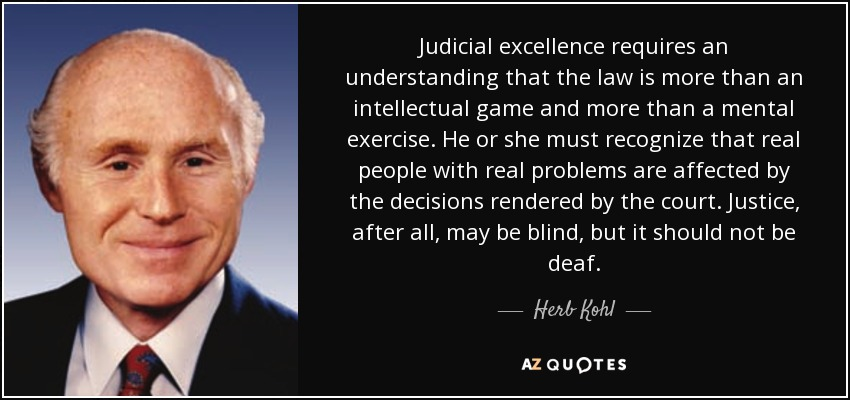Judicial excellence requires an understanding that the law is more than an intellectual game and more than a mental exercise. He or she must recognize that real people with real problems are affected by the decisions rendered by the court. Justice, after all, may be blind, but it should not be deaf. - Herb Kohl