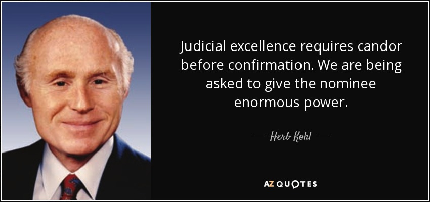 Judicial excellence requires candor before confirmation. We are being asked to give the nominee enormous power. - Herb Kohl