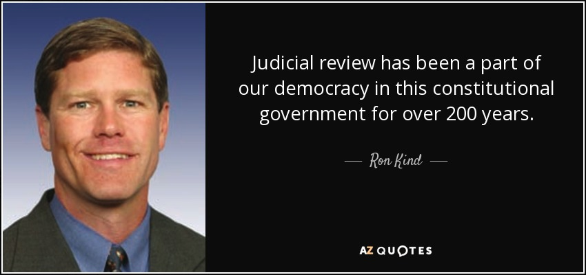 Judicial review has been a part of our democracy in this constitutional government for over 200 years. - Ron Kind
