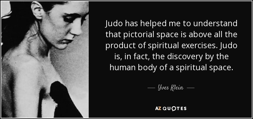 Judo has helped me to understand that pictorial space is above all the product of spiritual exercises. Judo is, in fact, the discovery by the human body of a spiritual space. - Yves Klein