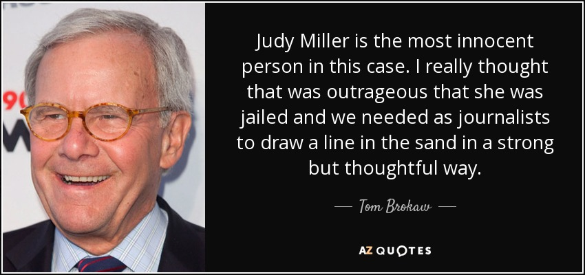 Judy Miller is the most innocent person in this case. I really thought that was outrageous that she was jailed and we needed as journalists to draw a line in the sand in a strong but thoughtful way. - Tom Brokaw