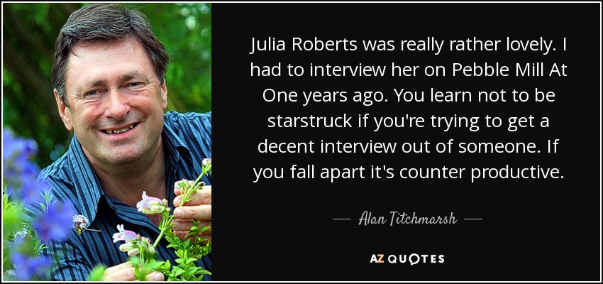 Julia Roberts was really rather lovely. I had to interview her on Pebble Mill At One years ago. You learn not to be starstruck if you're trying to get a decent interview out of someone. If you fall apart it's counter productive. - Alan Titchmarsh