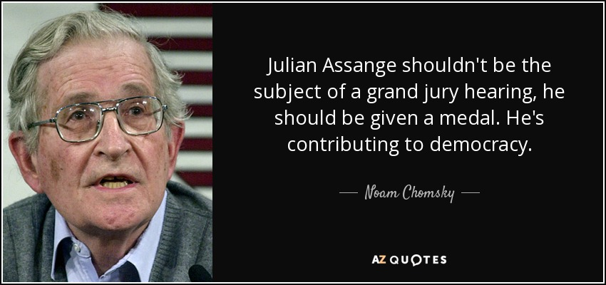 Julian Assange shouldn't be the subject of a grand jury hearing, he should be given a medal. He's contributing to democracy. - Noam Chomsky