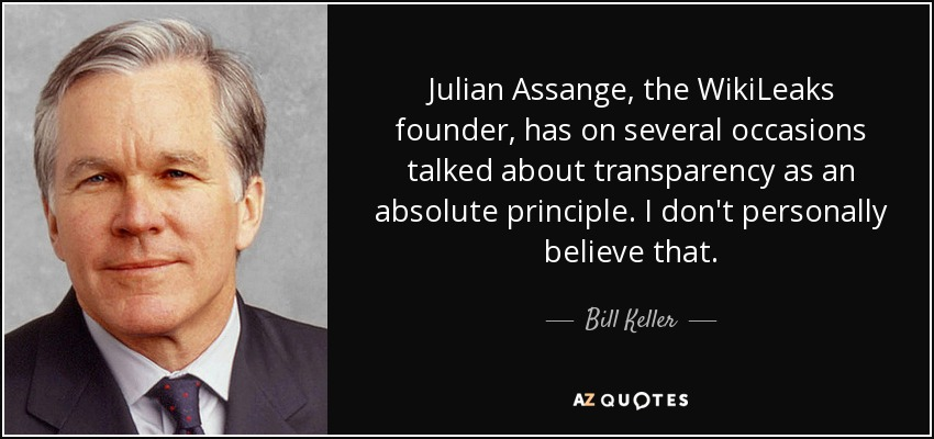 Julian Assange, the WikiLeaks founder, has on several occasions talked about transparency as an absolute principle. I don't personally believe that. - Bill Keller