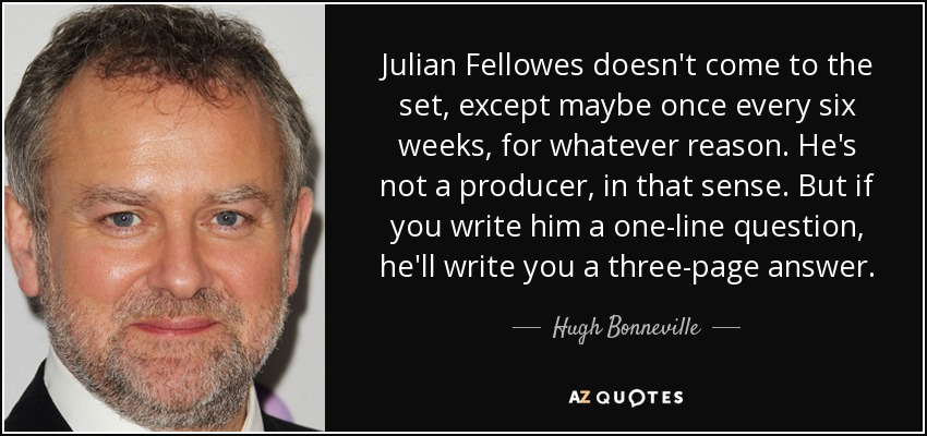 Julian Fellowes doesn't come to the set, except maybe once every six weeks, for whatever reason. He's not a producer, in that sense. But if you write him a one-line question, he'll write you a three-page answer. - Hugh Bonneville