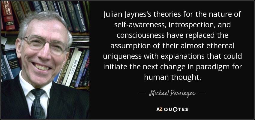 Julian Jaynes's theories for the nature of self-awareness, introspection, and consciousness have replaced the assumption of their almost ethereal uniqueness with explanations that could initiate the next change in paradigm for human thought. - Michael Persinger