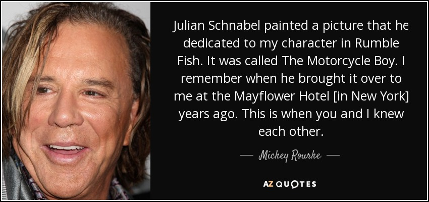 Julian Schnabel painted a picture that he dedicated to my character in Rumble Fish. It was called The Motorcycle Boy. I remember when he brought it over to me at the Mayflower Hotel [in New York] years ago. This is when you and I knew each other. - Mickey Rourke