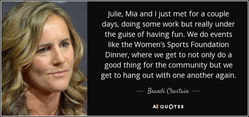 Julie, Mia and I just met for a couple days, doing some work but really under the guise of having fun. We do events like the Women's Sports Foundation Dinner, where we get to not only do a good thing for the community but we get to hang out with one another again. - Brandi Chastain