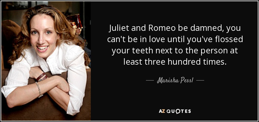 Juliet and Romeo be damned, you can't be in love until you've flossed your teeth next to the person at least three hundred times. - Marisha Pessl
