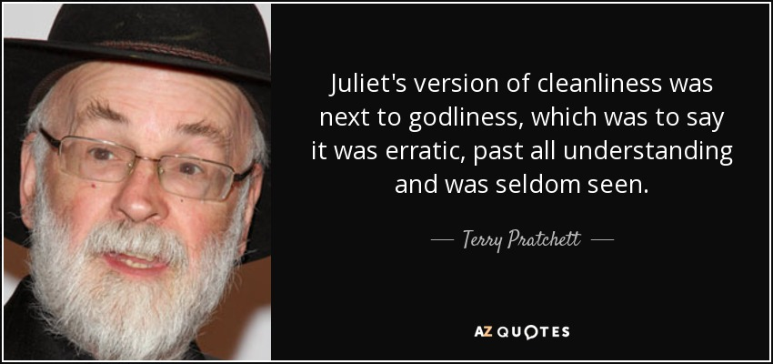 Juliet's version of cleanliness was next to godliness, which was to say it was erratic, past all understanding and was seldom seen. - Terry Pratchett