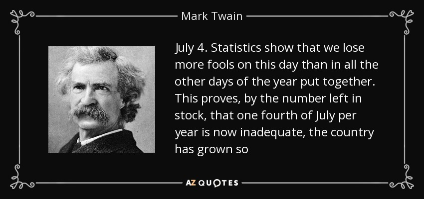July 4. Statistics show that we lose more fools on this day than in all the other days of the year put together. This proves, by the number left in stock, that one fourth of July per year is now inadequate, the country has grown so - Mark Twain