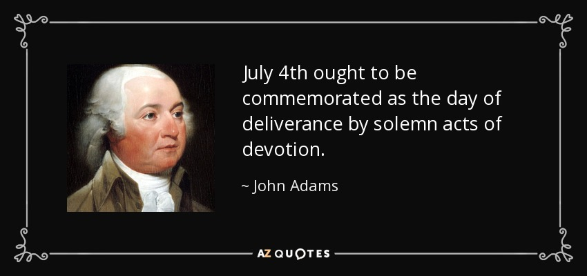 July 4th ought to be commemorated as the day of deliverance by solemn acts of devotion. - John Adams
