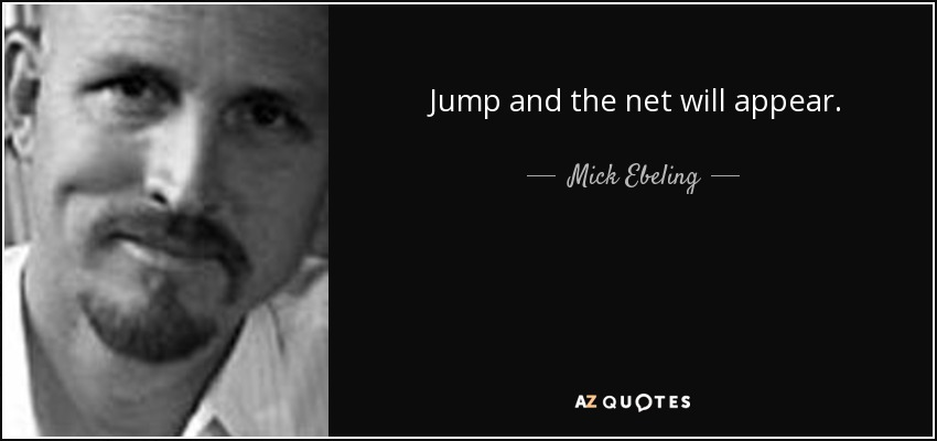 Jump and the net will appear. - Mick Ebeling