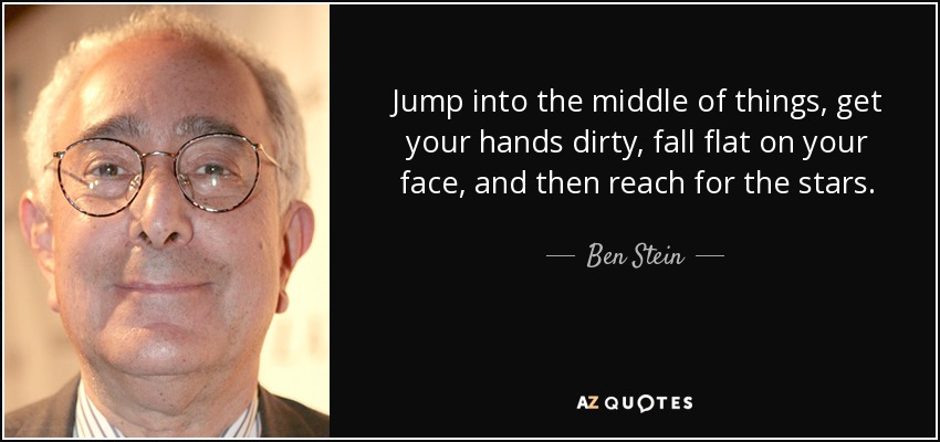 Jump into the middle of things, get your hands dirty, fall flat on your face, and then reach for the stars. - Ben Stein