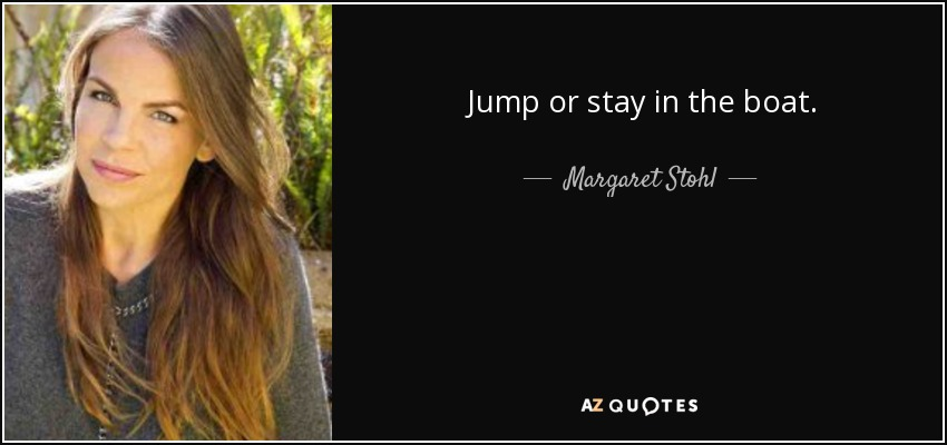 Jump or stay in the boat. - Margaret Stohl