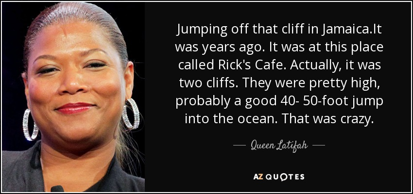 Jumping off that cliff in Jamaica.It was years ago. It was at this place called Rick's Cafe. Actually, it was two cliffs. They were pretty high, probably a good 40- 50-foot jump into the ocean. That was crazy. - Queen Latifah